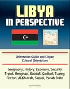 Libya in Perspective: Orientation Guide and Libyan Cultural Orientation: Geography, History, Economy, Security, Tripoli, Benghazi, Gaddafi, Qadhafi, Tuareg, Fezzan, Al-Khufrah, Sanusi, Pariah State ebook by Progressive Management