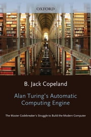 Alan Turing's Automatic Computing Engine : The Master Codebreaker's Struggle to build the Modern Computer ebook by  B. Jack Copeland