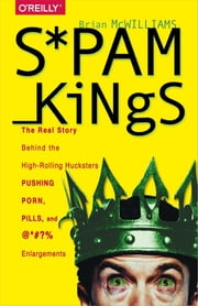 Spam Kings - The Real Story Behind the High-Rolling Hucksters Pushing Porn, Pills, and %*@)# Enlargements ebook by Brian S McWilliams