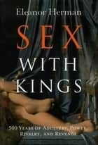 Sex with Kings - 500 Years of Adultery, Power, Rivalry, and Revenge ebook by Eleanor Herman