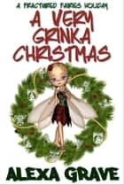 A Very Grinka Christmas (Fractured Fairies, 3) - A Fractured Fairies Holiday ebook by Alexa Grave