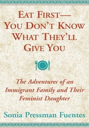 Eat First -- You Don't Know What They'll Give You - The Adventures of an Immigrant Family and Their Feminist Daughter ebook by Sonia Pressman Fuentes