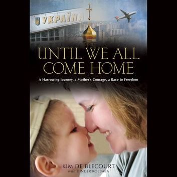 Until We All Come Home - A Harrowing Journey, a Mother's Courage, a Race to Freedom audiobook by Kim de Blecourt