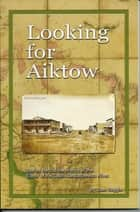 Looking for Aiktow - Stories Behind the History of The Elbow of the South Saskatchewan River ebook by Joan Soggie