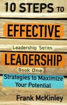 10 Steps to Effective Leadership: Strategies to Maximize Your Potential ebook by Frank McKinley
