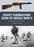 Soviet Submachine Guns of World War II - PPD-40, PPSh-41 and PPS ebook by Chris McNab, Mr Steve Noon, Alan Gilliland