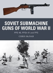 Soviet Submachine Guns of World War II - PPD-40, PPSh-41 and PPS ebook by Chris McNab,Mr Steve Noon,Alan Gilliland