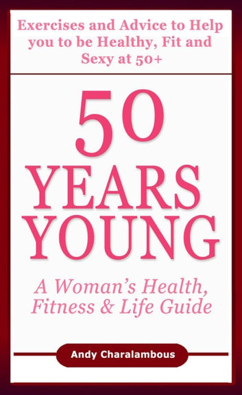 50 Years Young - Exercises & Advice to Help You to Be Healthy, Fit & Sexy at 50 - Fit Expert Series ebook by Andy Charalambous