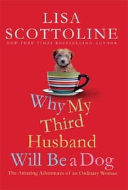 Why My Third Husband Will Be a Dog - The Amazing Adventures of an Ordinary Woman ebook by Lisa Scottoline