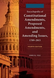 Encyclopedia of Constitutional Amendments, Proposed Amendments, and Amending Issues, 1789–2015, 4th Edition [2 volumes] ebook by John R. Vile