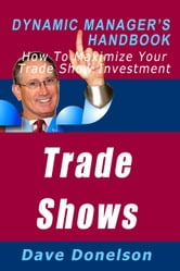 Trade Shows: The Dynamic Manager's Handbook On How To Maximize Your Expo Investment ebook by Dave Donelson