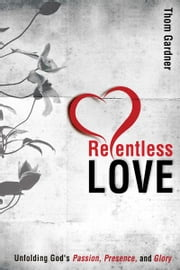 Relentless Love: Unfolding God's Passion, Presence, & Glory ebook by Thom Gardner