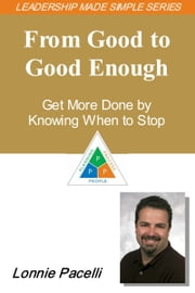 The Leadership Made Simple Series: From Good to Good-Enough - Get More Done by Knowing When to Stop ebook by Lonnie Pacelli