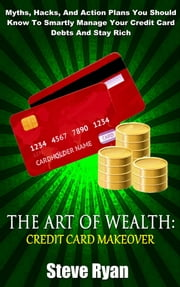 The Art Of Wealth: Credit Card Makeover: Myths, Hacks, And Action Plans You Should Know To Smartly Manage Your Credit Card Debts And Stay Rich ebook by Steve Ryan