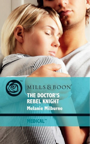 The Doctor's Rebel Knight (Mills & Boon Medical) ebook by Melanie Milburne