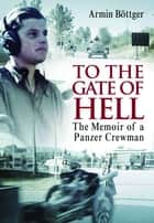 To the Gate of Hell - A Memoir of a Panzer Crewman ebook by Armin Böttger
