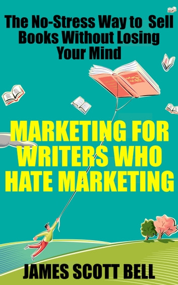 Marketing For Writers Who Hate Marketing: The No-Stress Way to Sell Books Without Losing Your Mind ebook by James Scott Bell