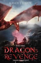 Dragon's Revenge - Dragon Courage, #3 ebook by Kandi J Wyatt