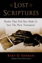 Lost Scriptures - Books that Did Not Make It into the New Testament ebook by Bart D. Ehrman