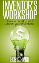 Inventor's Workshop: How to Develop and Market your Inventions ebook by Bob Schmidt