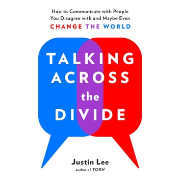 Talking Across the Divide - How to Communicate with People You Disagree with and Maybe Even Change the World audiobook by Justin Lee