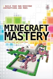 Minecraft Mastery: Build Your Own Redstone Contraptions and Mods ebook by Matthew Monk,Simon Monk