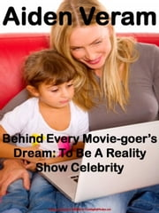 Behind Every Movie-goer's Dream: To Be A Reality Show Celebrity ebook by Aiden Veram