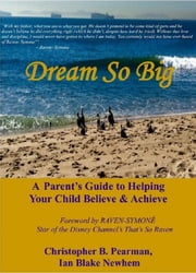 Dream So Big: A Parent's Guide to Helping Your Child Believe & Achieve ebook by Christopher B. Pearman,Ian Blake Newhem