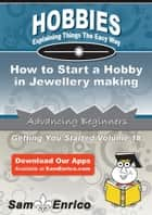 How to Start a Hobby in Jewellery making - How to Start a Hobby in Jewellery making ebook by Jonathon Guzman