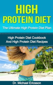 High Protein Diet: The Ultimate High Protein Diet Plan: High Protein Diet Cookbook and High Protein Diet Recipes ebook by Kobo.Web.Store.Products.Fields.ContributorFieldViewModel