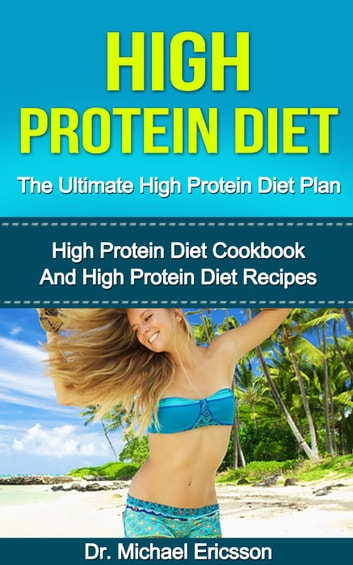 High Protein Diet: The Ultimate High Protein Diet Plan: High Protein Diet Cookbook and High Protein Diet Recipes ebook by Dr. Michael Ericsson