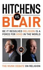 Hitchens vs. Blair: Be It Resolved Religion Is a Force for Good in the World ebook by Christopher Hitchens,Tony Blair