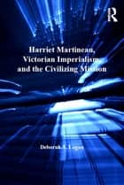 Harriet Martineau, Victorian Imperialism, and the Civilizing Mission ebook by Deborah A. Logan