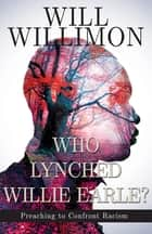 Who Lynched Willie Earle? - Preaching to Confront Racism ebook by William H. Willimon