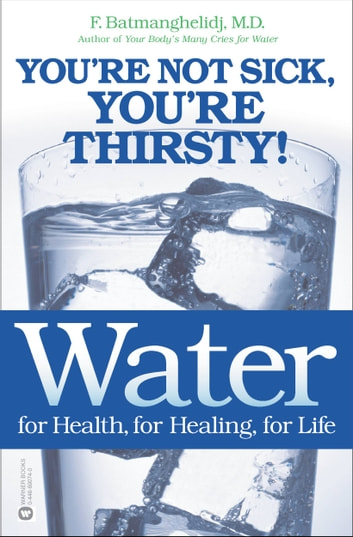 Water for Health, for Healing, for Life - You're Not Sick, You're Thirsty! ebook by F. Batmanghelidj