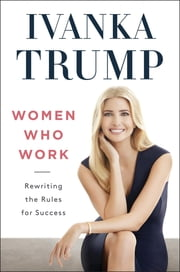 Women Who Work - Rewriting the Rules for Success ebook by Ivanka Trump