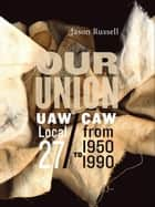 Our Union: UAW/CAW Local 27 from 1950 to 1990 ebook by Jason Russell