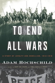 To End All Wars: A Story of Loyalty and Rebellion, 1914-1918 - A Story of Loyalty and Rebellion, 1914-1918 ebook by Adam Hochschild
