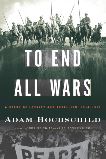 To End All Wars - A Story of Loyalty and Rebellion, 1914-1918 ebook by Adam Hochschild
