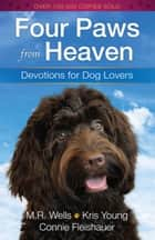 Four Paws from Heaven - Devotions for Dog Lovers ebook by M.R. Wells, Kris Young, Connie Fleishauer
