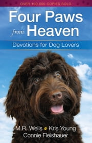 Four Paws from Heaven - Devotions for Dog Lovers ebook by M.R. Wells,Kris Young,Connie Fleishauer