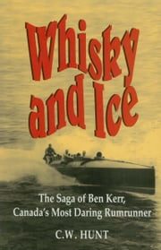 Whisky and Ice - The Saga of Ben Kerr, Canada's Most Daring Rumrunner ebook by C.W. Hunt