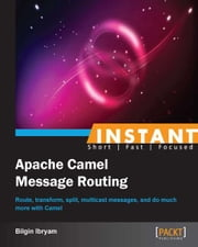 Instant Apache Camel Message Routing ebook by Bilgin Ibryam