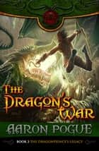 The Dragon's War - The Dragonprince's Legacy, #3 ebook by Aaron Pogue