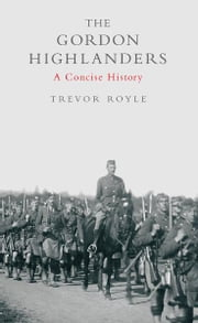 The Gordon Highlanders - A Concise History ebook by Trevor Royle
