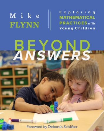 Beyond Answers - Exploring Mathematical Practices with Young Children ebook by Mike Flynn