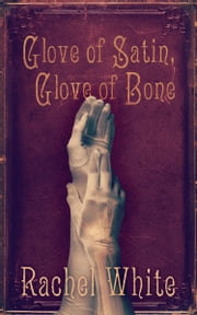Glove of Satin, Glove of Bone ebook by Rachel White