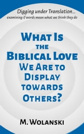 What Is the Biblical Love We Are to Display Towards Others? - Digging under Translation, #1 ebook by M. Wolanski