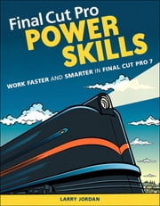 Final Cut Pro Power Skills - Work Faster and Smarter in Final Cut Pro 7 ebook by Larry Jordan Editor