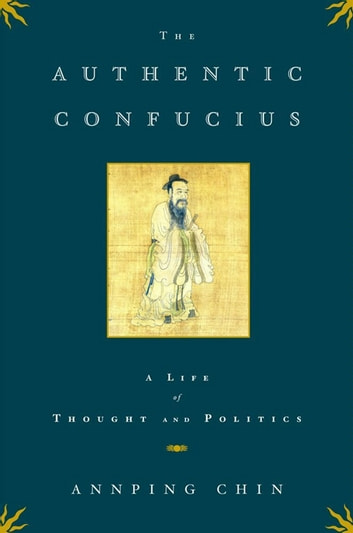 The Authentic Confucius - A Life of Thought and Politics eBook by Annping Chin